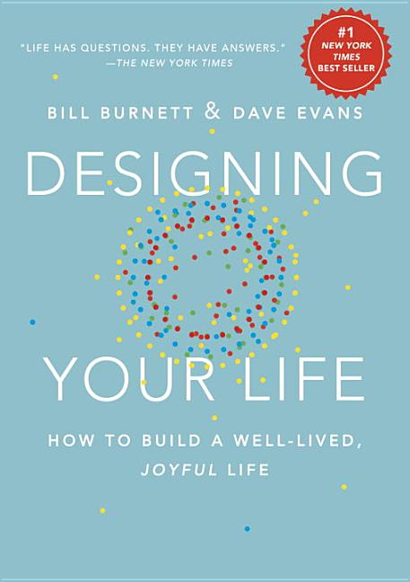 Designing Your Life: How to Build a Well-Lived, Joyful Life. Bill Burnett, Dave Evans