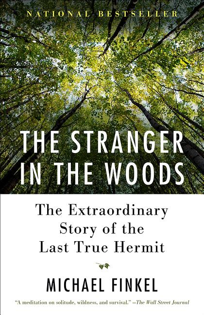 The Stranger in the Woods: The Extraordinary Story of the Last True Hermit. Michael Finkel