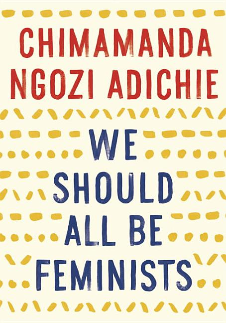 We Should All Be Feminists. Chimamanda Ngozi Adichie