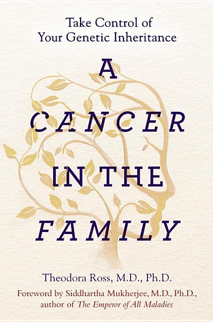 A Cancer in the Family: Take Control of Your Genetic Inheritance. Theodora Ross MD PhD, Siddhartha Mukherjee.