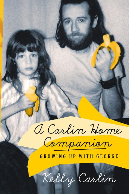 A Carlin Home Companion: Growing Up with George. Kelly Carlin.