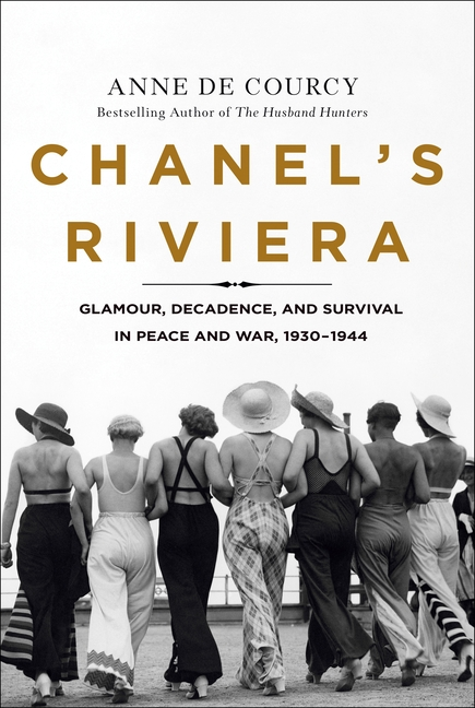 Chanel's Riviera: Glamour, Decadence, and Survival in Peace and War, 1930-1944. Anne De Courcy.