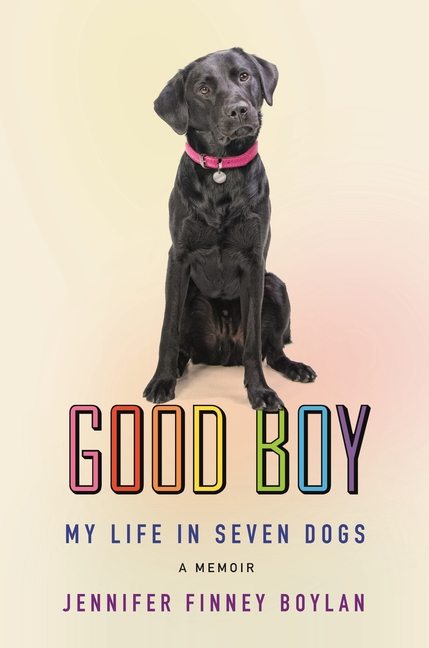 Good Boy: My Life in Seven Dogs. Jennifer Finney Boylan