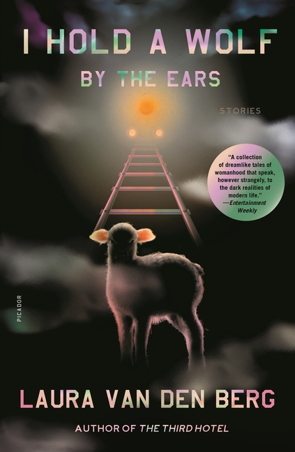 I Hold a Wolf by the Ears: Stories. Laura Van Den Berg.