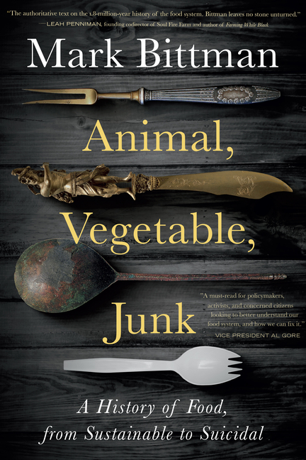 Animal, Vegetable, Junk: A History of Food, from Sustainable to Suicidal. Mark Bittman