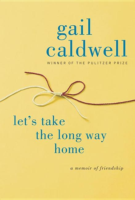 Let's Take the Long Way Home: A Memoir of Friendship. Gail Caldwell