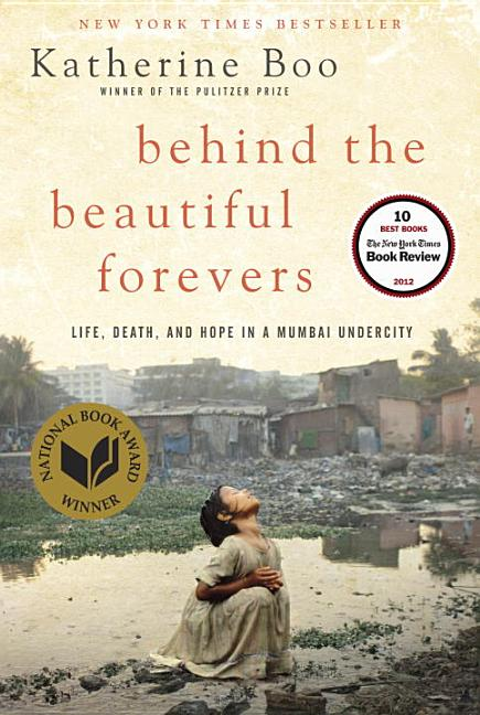 Behind the Beautiful Forevers: Life, Death, and Hope in a Mumbai Undercity. Katherine Boo