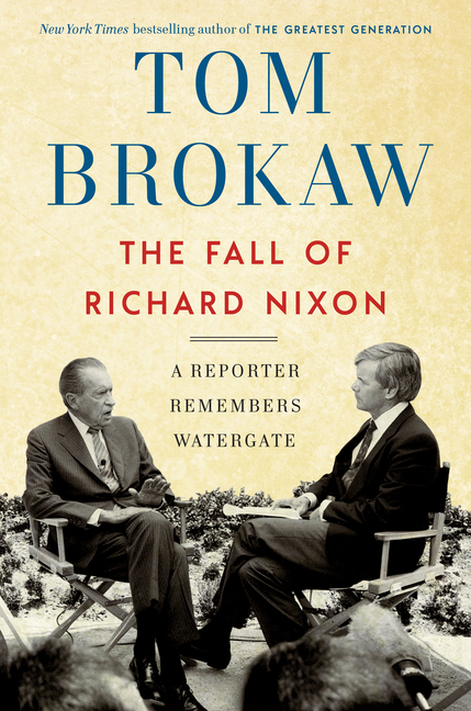 The Fall of Richard Nixon: A Reporter Remembers Watergate. Tom Brokaw