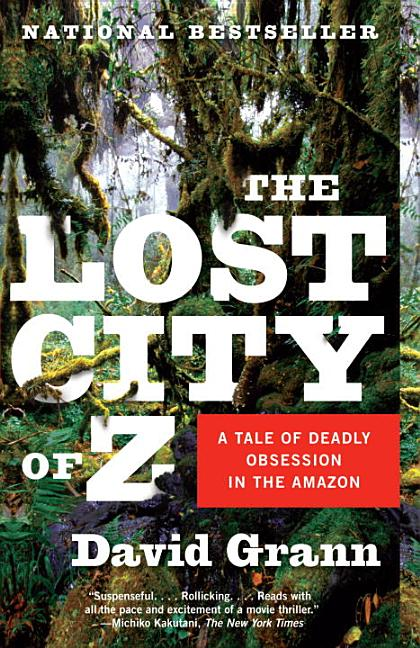 The Lost City of Z: A Tale of Deadly Obsession in the Amazon. David Grann