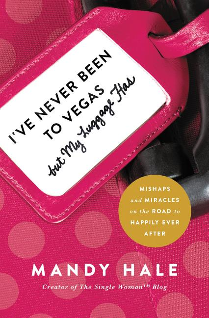 I've Never Been to Vegas, but My Luggage Has: Mishaps and Miracles on the Road to Happily Ever After. Mandy Hale.