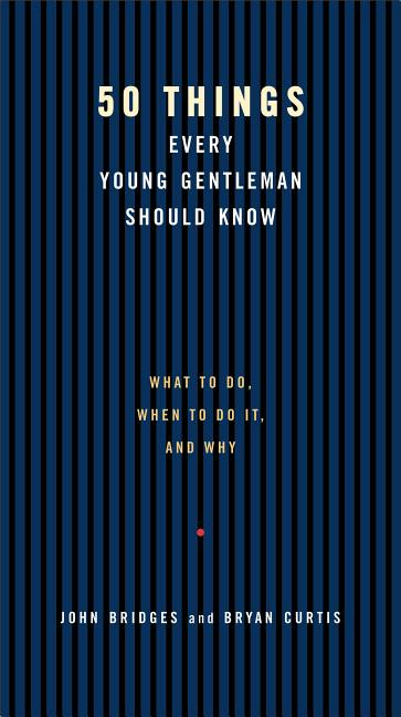50 Things Every Young Gentleman Should Know: What to Do, When to Do It, and Why. John Bridges,...