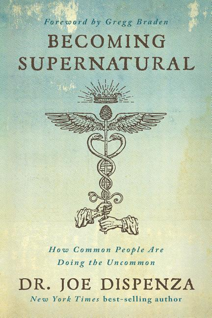 Becoming Supernatural: How Common People Are Doing the Uncommon. Dr. Joe Dispenza
