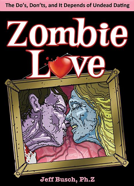 Zombie Love: The Do's, Don'ts, and It Depends of Undead Dating. Jeff Busch
