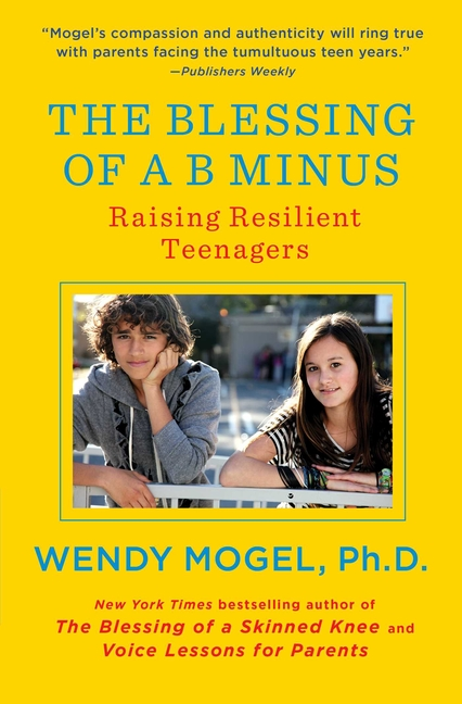 The Blessing of a B Minus: Raising Resilient Teenagers. Wendy Mogel Ph D.