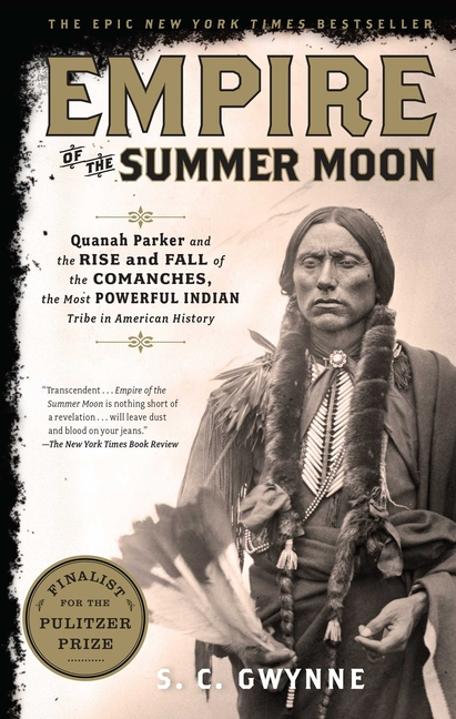 Empire of the Summer Moon: Quanah Parker and the Rise and Fall of the Comanches, the Most Powerful Indian Tribe in American History. S. C. Gwynne.