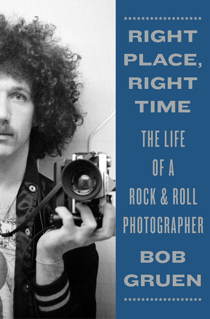 Right Place, Right Time: The Life of a Rock & Roll Photographer. Bob Gruen.