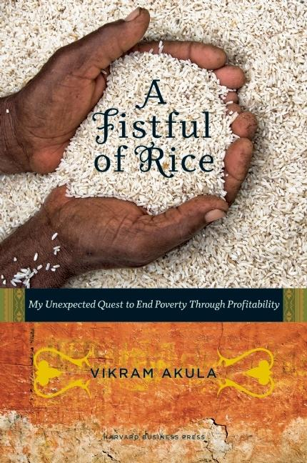 A Fistful of Rice: My Unexpected Quest to End Poverty Through Profitability. Vikram Akula
