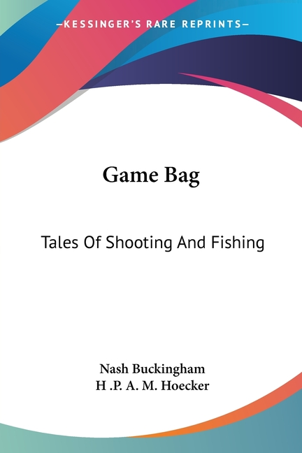 Game Bag: Tales Of Shooting And Fishing. Nash Buckingham