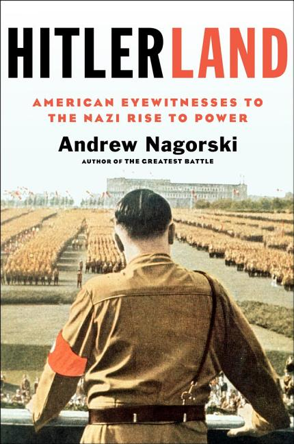 Hitlerland: American Eyewitnesses to the Nazi Rise to Power. Andrew Nagorski