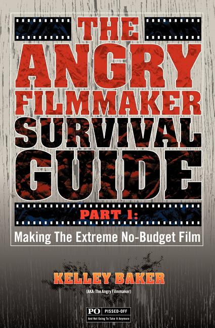 The Angry Filmmaker Survival Guide: Part One Making the Extreme No Budget Film. Kelley Baker
