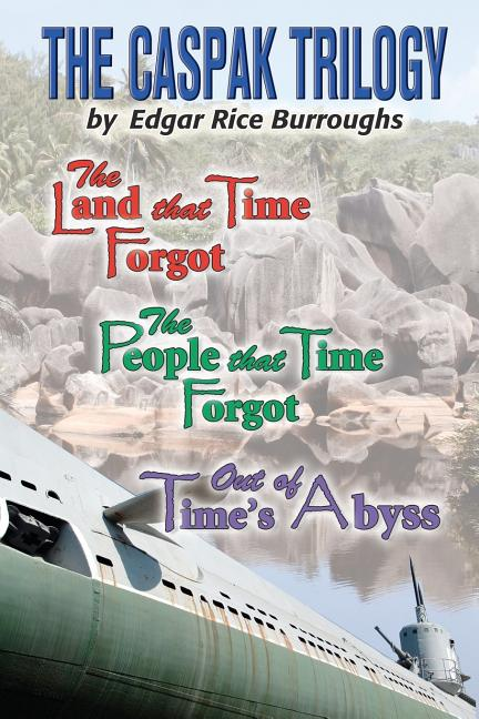 The Caspak Trilogy: The Land that Time Forgot , The People That Time Forgot, Out of Time's Abyss....
