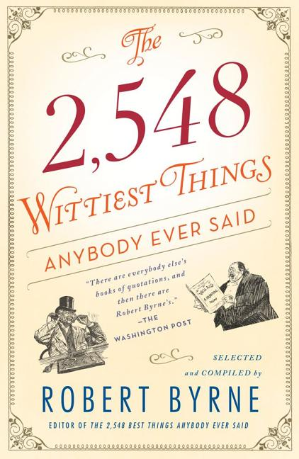 The 2,548 Wittiest Things Anybody Ever Said. Robert Byrne