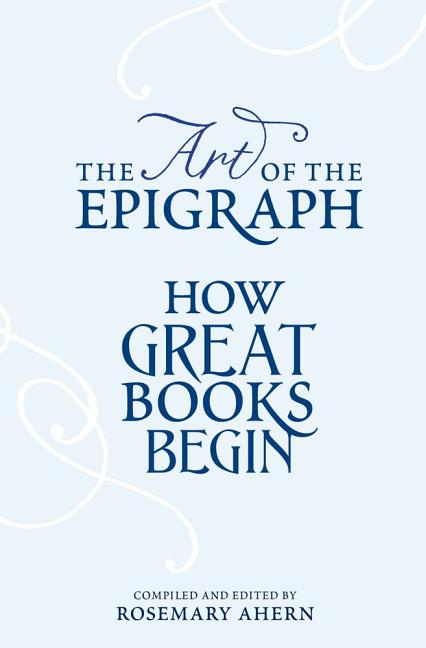 The Art of the Epigraph: How Great Books Begin. Rosemary Ahern