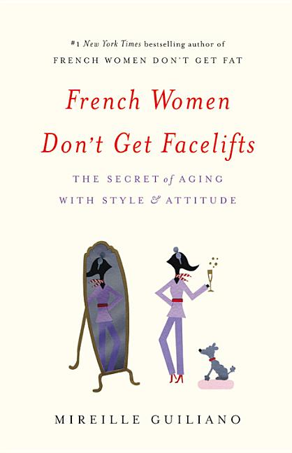 French Women Don't Get Facelifts: The Secret of Aging with Style & Attitude. Mireille Guiliano