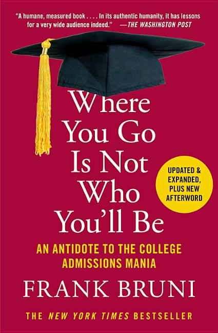 Where You Go Is Not Who You'll Be: An Antidote to the College Admissions Mania. Frank Bruni