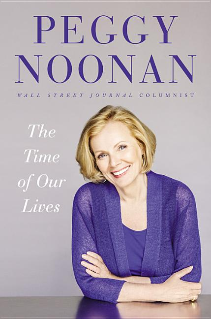 The Time of Our Lives: Collected Writings. Peggy Noonan