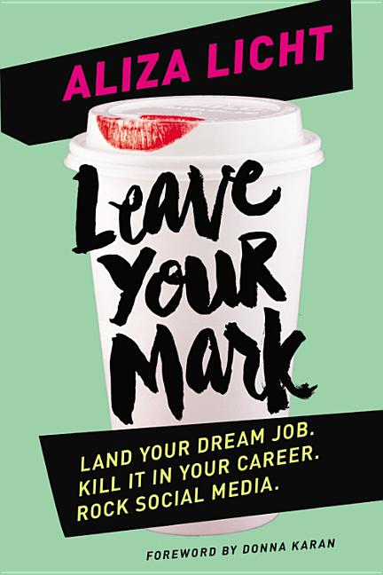 Leave Your Mark: Land Your Dream Job. Kill It in Your Career. Rock Social Media. Aliza Licht