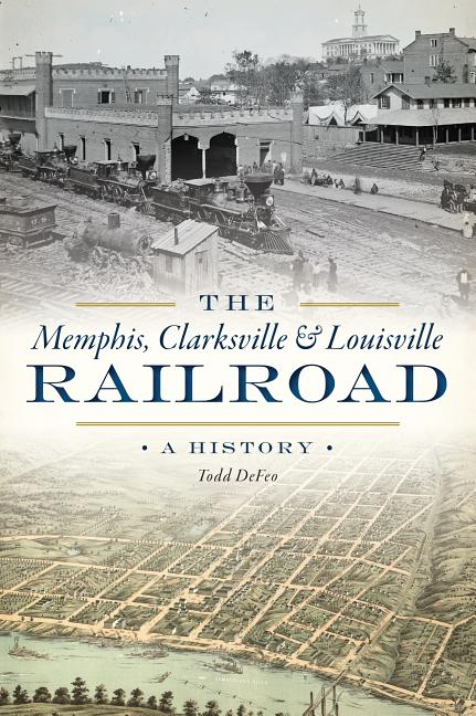 The Memphis, Clarksville & Louisville Railroad: A History (Transportation). Todd DeFeo