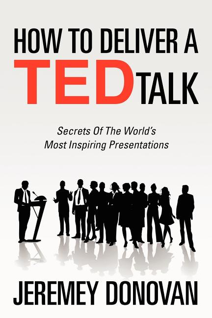 How To Deliver A TED Talk: Secrets Of The World's Most Inspiring Presentations. Jeremey Donovan