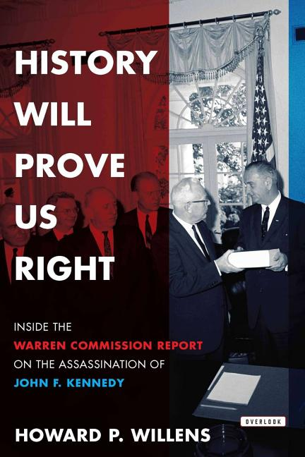 History Will Prove Us Right: Inside the Warren Commission Report on the Assassination of John F. Kennedy. Howard P. Willens.