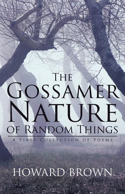The Gossamer Nature of Random Things: A First Collection of Poems [SIGNED]. Howard Brown