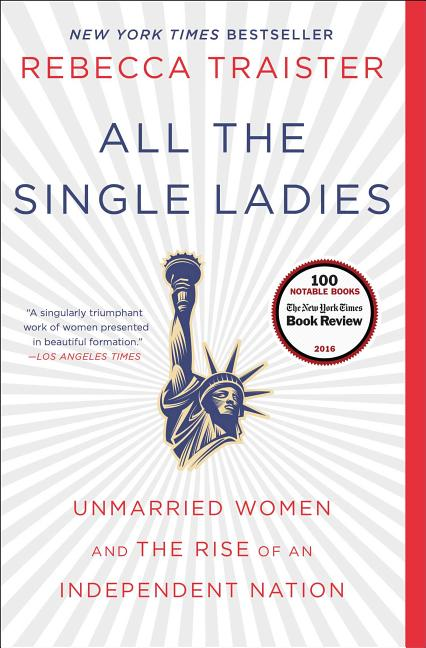 All the Single Ladies: Unmarried Women and the Rise of an Independent Nation. Rebecca Traister.