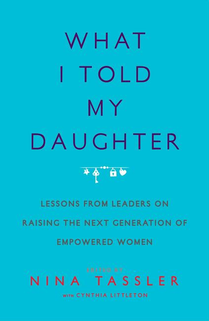 What I Told My Daughter: Lessons from Leaders on Raising the Next Generation of Empowered Women. Nina Tassler.