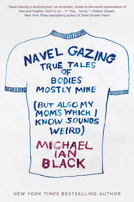 Navel Gazing: True Tales of Bodies, Mostly Mine (but also my mom's, which I know sounds weird). Michael Ian Black.