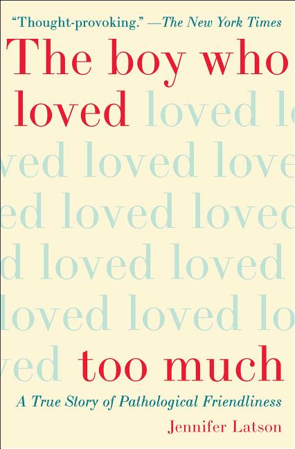 The Boy Who Loved Too Much: A True Story of Pathological Friendliness. Jennifer Latson