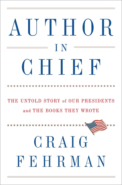 Author in Chief: The Untold Story of Our Presidents and the Books They Wrote. Craig Fehrman.