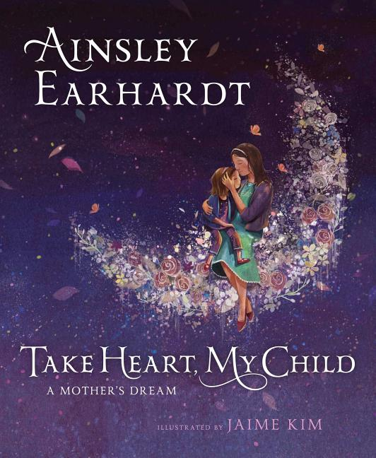Take Heart, My Child: A Mother's Dream. Ainsley Earhardt