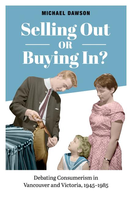 Selling Out or Buying In?: Debating Consumerism in Vancouver and Victoria, 1945-1985. Michael Dawson