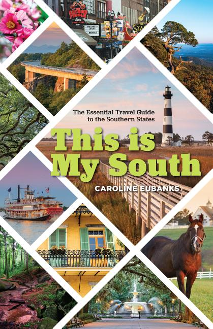 This Is My South: The Essential Travel Guide to the Southern States. Caroline Eubanks