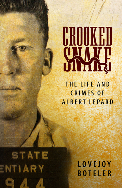 Crooked Snake: The Life and Crimes of Albert Lepard [SIGNED]. Lovejoy Boteler