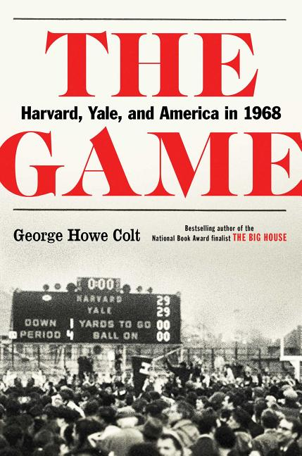 The Game: Harvard, Yale, and America in 1968. George Howe Colt