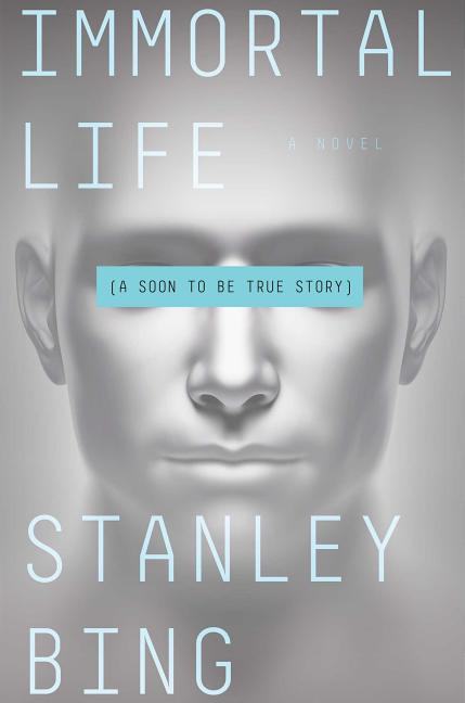 Immortal Life: A Soon To Be True Story. Stanley Bing