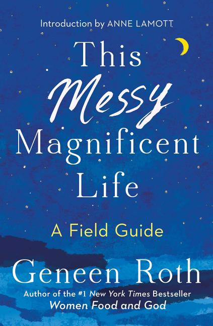 This Messy Magnificent Life: A Field Guide. Geneen Roth