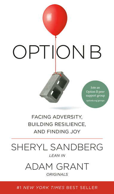 Option B: Facing Adversity, Building Resilience, and Finding Joy. Sheryl Sandberg, Adam Grant