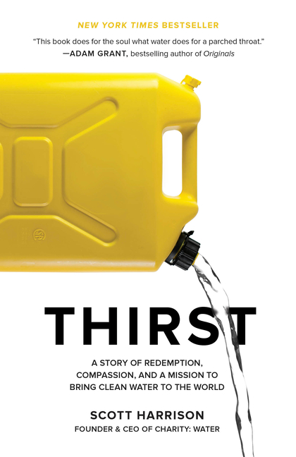 Thirst: A Story of Redemption, Compassion, and a Mission to Bring Clean Water to the World. Scott...