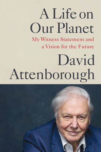 A Life on Our Planet: My Witness Statement and a Vision for the Future. Sir David Attenborough.